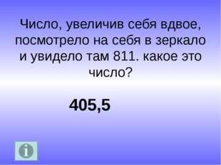 Число, увеличив себя вдвое, посмотрело на себя в зеркало и увидело там 811. к