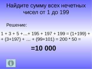 Найдите сумму всех нечетных чисел от 1 до 199 =10 000 Решение: 1 + 3 + 5 +…+
