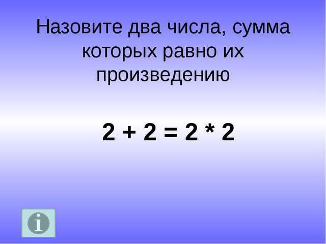 Назовите два числа, сумма которых равно их произведению 2 + 2 = 2 * 2