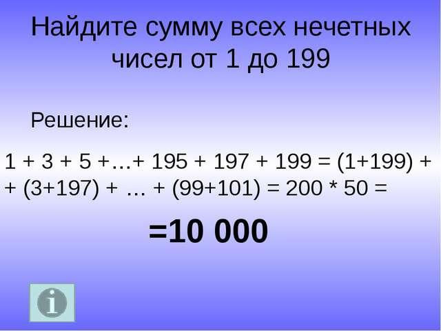 Найдите сумму всех нечетных чисел от 1 до 199 =10 000 Решение: 1 + 3 + 5 +…+...