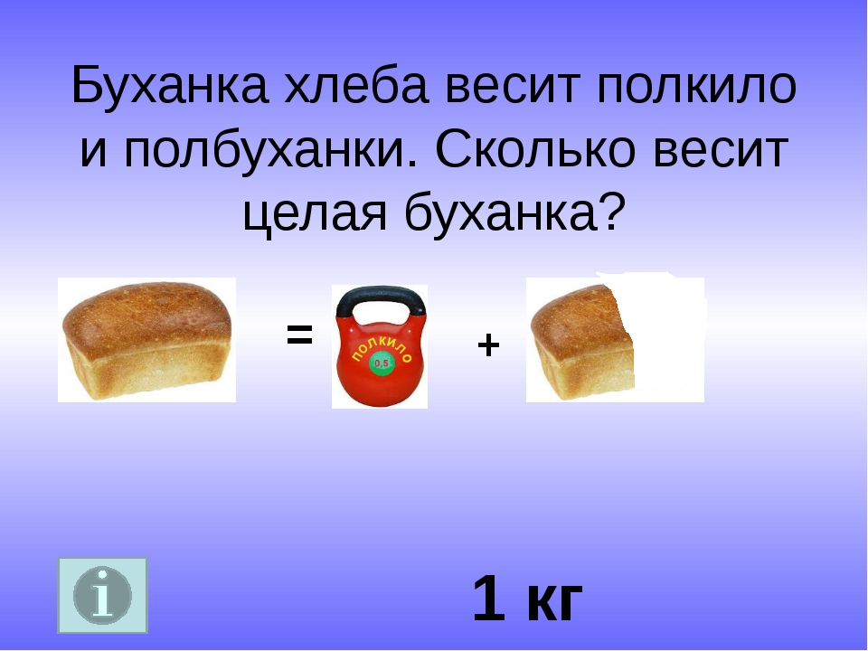 Буханка хлеба весит полкило и полбуханки. Сколько весит целая буханка? 1 кг = +