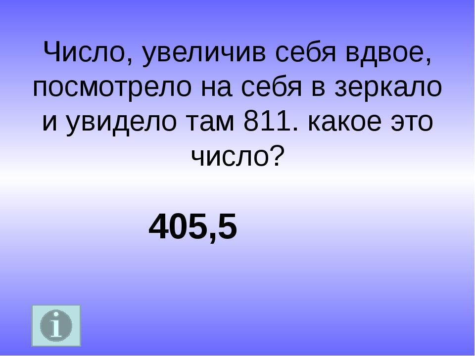 Число, увеличив себя вдвое, посмотрело на себя в зеркало и увидело там 811. к...