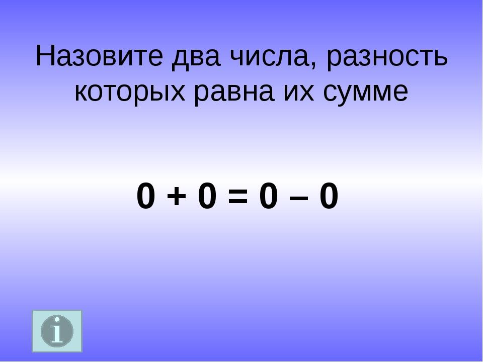 Назовите два числа, разность которых равна их сумме 0 + 0 = 0 – 0