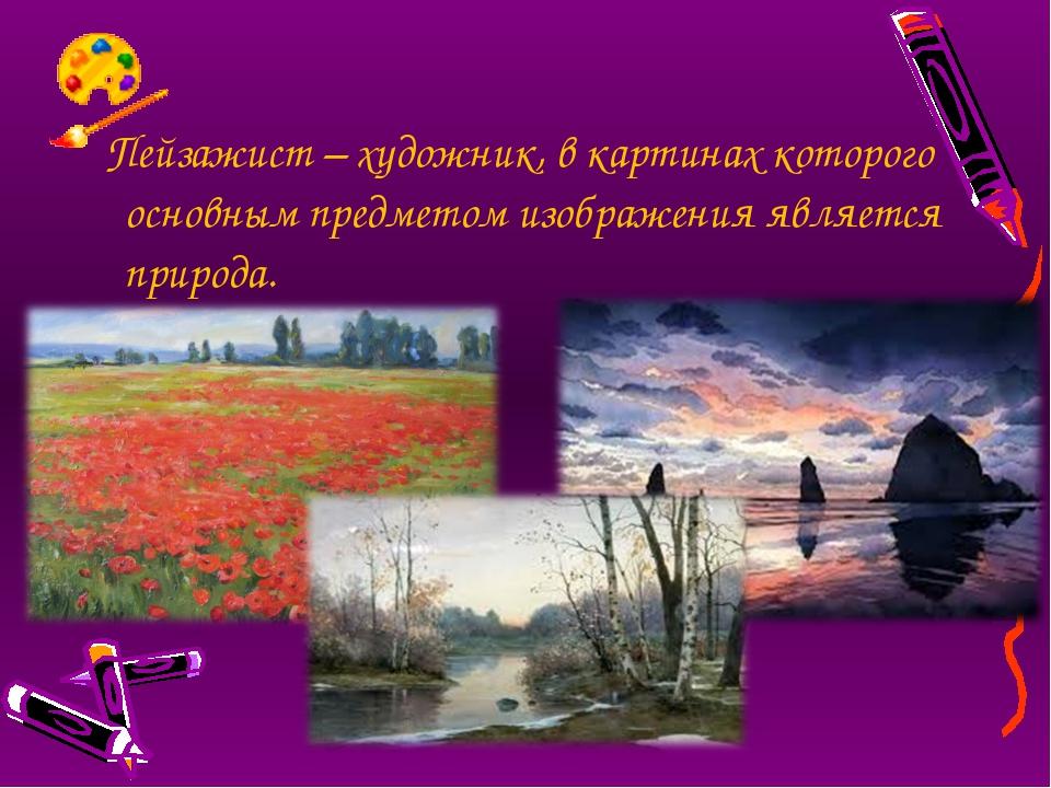 Пейзажист – художник, в картинах которого основным предметом изображения явл...