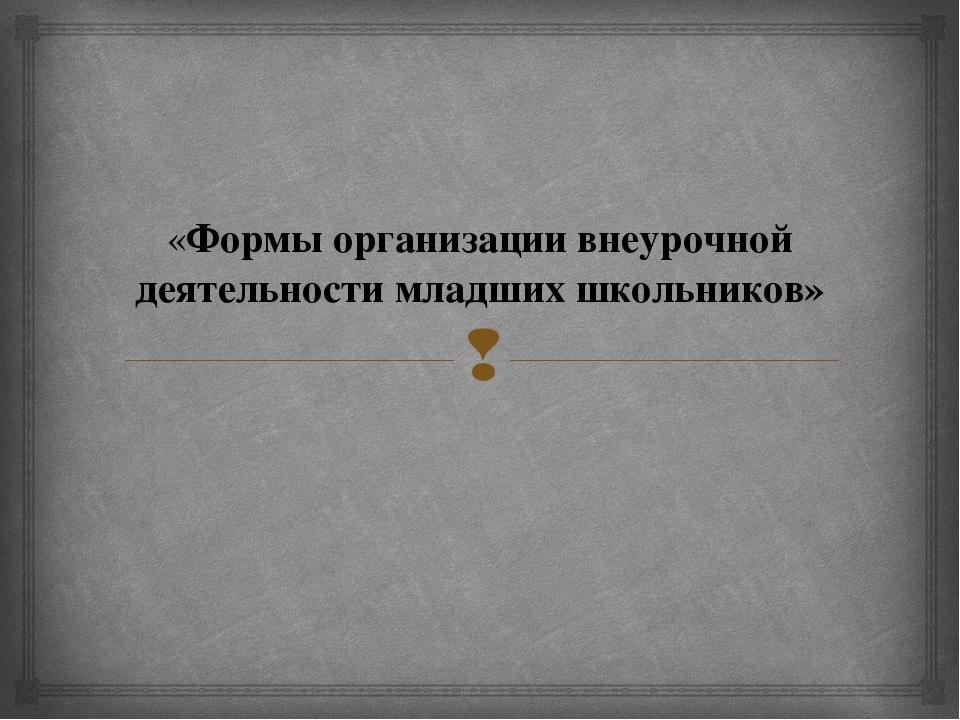 «Формы организации внеурочной деятельности младших школьников» 