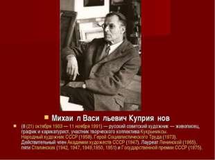 Михаи́л Васи́льевич Куприя́нов (8(21)октября1903—11 ноября1991)— русс