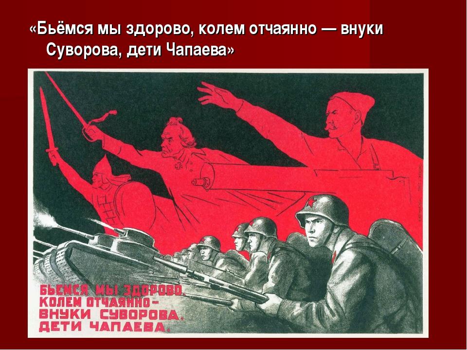 «Бьёмся мы здорово, колем отчаянно — внуки Суворова, дети Чапаева»