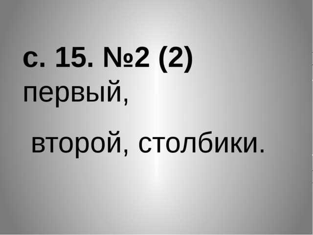 с. 15. №2 (2) первый, второй, столбики.