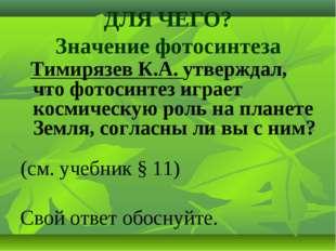 ДЛЯ ЧЕГО? Значение фотосинтеза Тимирязев К.А. утверждал, что фотосинтез играе
