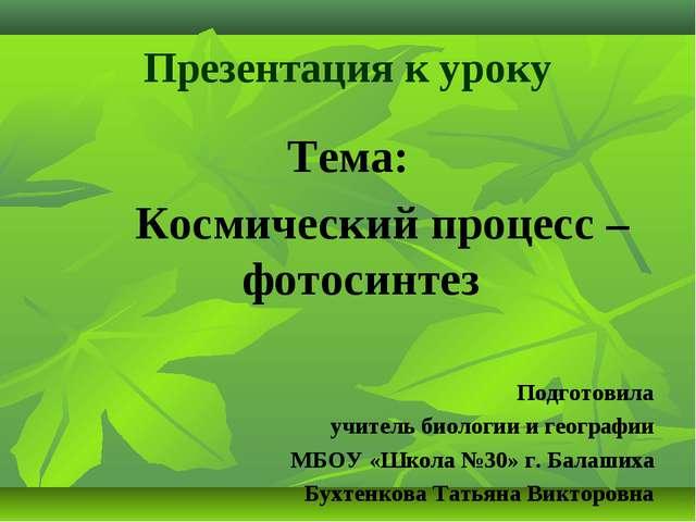Презентация к уроку Тема: Космический процесс – фотосинтез Подготовила учител...