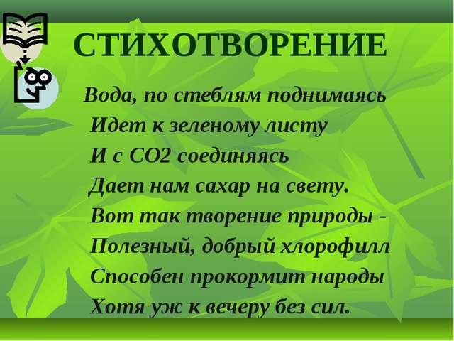 СТИХОТВОРЕНИЕ Вода, по стеблям поднимаясь Идет к зеленому листу И с СО2 соед...