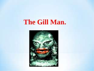 The Gill Man.