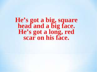 He's got a big, square head and a big face. He's got a long, red scar on his