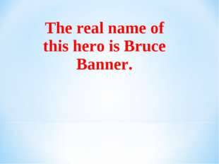 The real name of this hero is Bruce Banner.