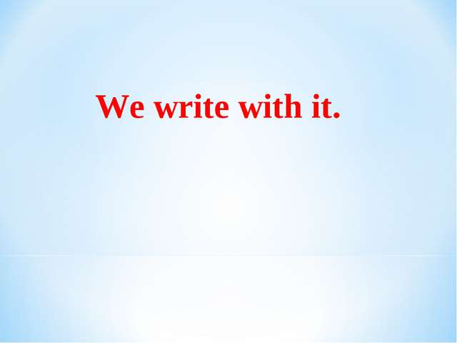 We write with it.