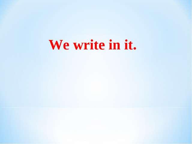 We write in it.