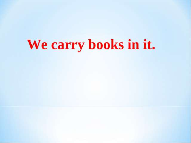 We carry books in it.