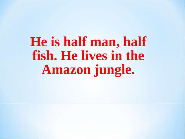 He is half man, half fish. He lives in the Amazon jungle.