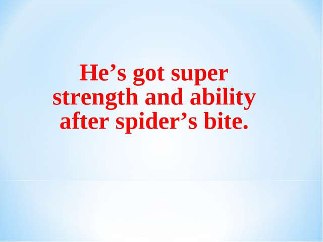 He's got super strength and ability after spider's bite.