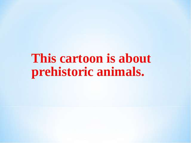 This cartoon is about prehistoric animals.
