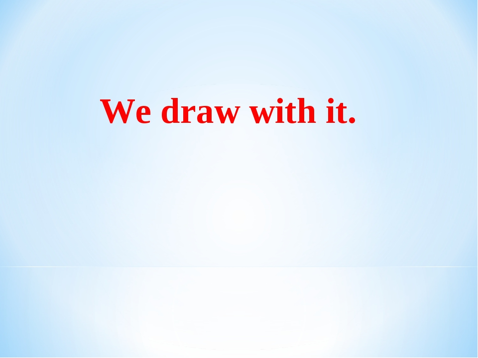 We draw with it.