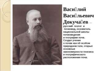 Васи́лий Васи́льевич Докуча́ев— русский геологи почвовед, основатель нац