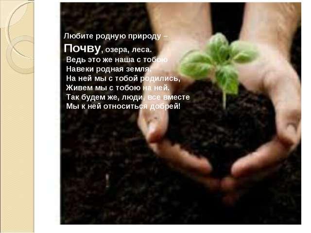 Любите родную природу – Почву, озера, леса. Ведь это же наша с тобою Навеки...