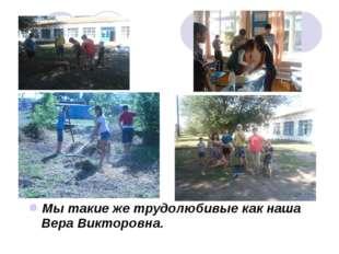 Мы такие же трудолюбивые как наша Вера Викторовна.