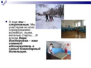 А еще мы – спортивные. Мы участвуем во всех соревнованиях: волейбол, лыжи, ве