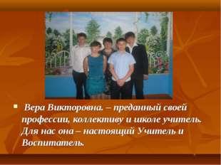 Вера Викторовна. – преданный своей профессии, коллективу и школе учитель. Дл