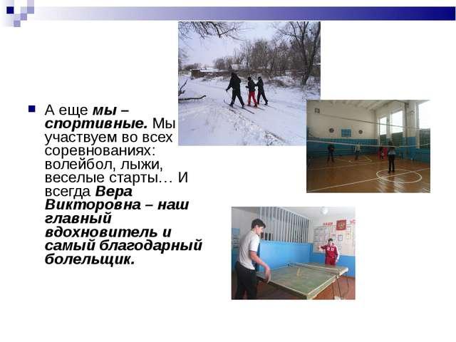 А еще мы – спортивные. Мы участвуем во всех соревнованиях: волейбол, лыжи, ве...