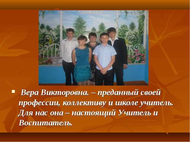 Вера Викторовна. – преданный своей профессии, коллективу и школе учитель. Дл...