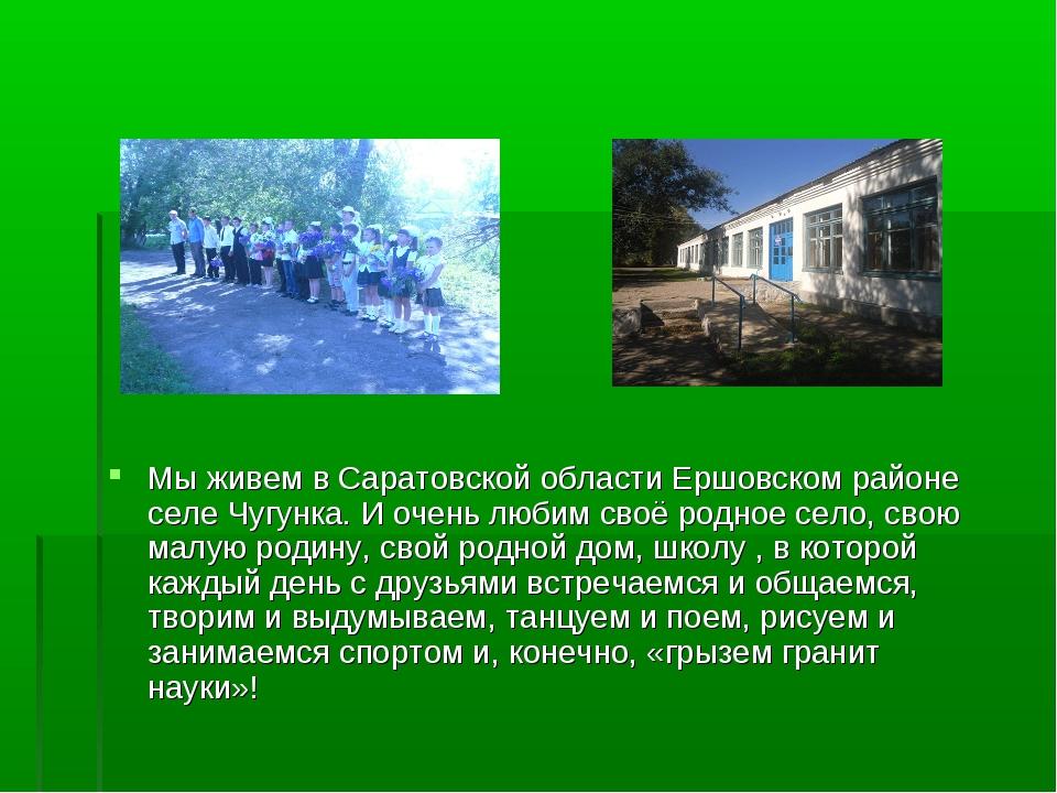 Мы живем в Саратовской области Ершовском районе селе Чугунка. И очень любим с...