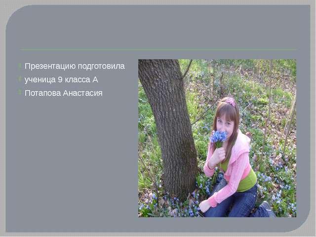 Презентацию подготовила ученица 9 класса А Потапова Анастасия