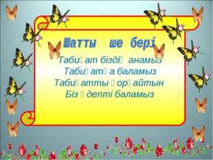 Табиғат біздің анамыз Табиғатқа баламыз Табиғатты қорғайтын Біз әдепті баламыз
