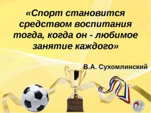 «Спорт становится средством воспитания тогда, когда он - любимое занятие каж