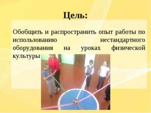 Цель: Обобщить и распространить опыт работы по использованию нестандартного о