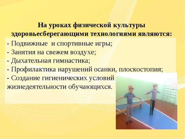 На уроках физической культуры здоровьесберегающими технологиями являются:  -...