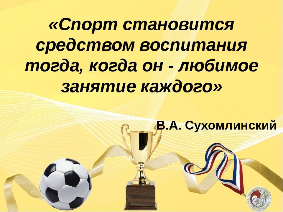 «Спорт становится средством воспитания тогда, когда он - любимое занятие каж...