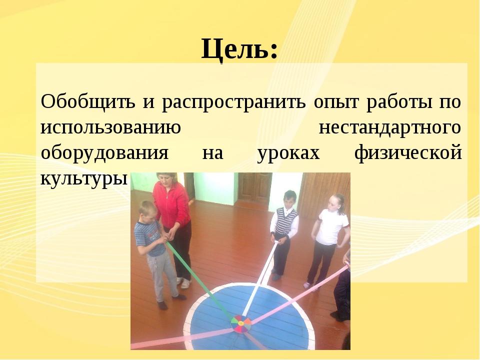 Цель: Обобщить и распространить опыт работы по использованию нестандартного о...