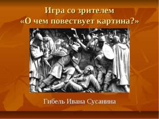 Игра со зрителем «О чем повествует картина?» Гибель Ивана Сусанина