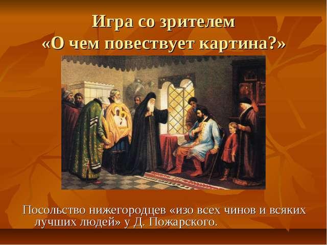 Игра со зрителем «О чем повествует картина?» Посольство нижегородцев «изо все...