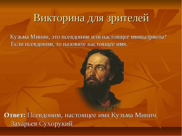 Викторина для зрителей Кузьма Минин, это псевдоним или настоящее имяпатриота?...