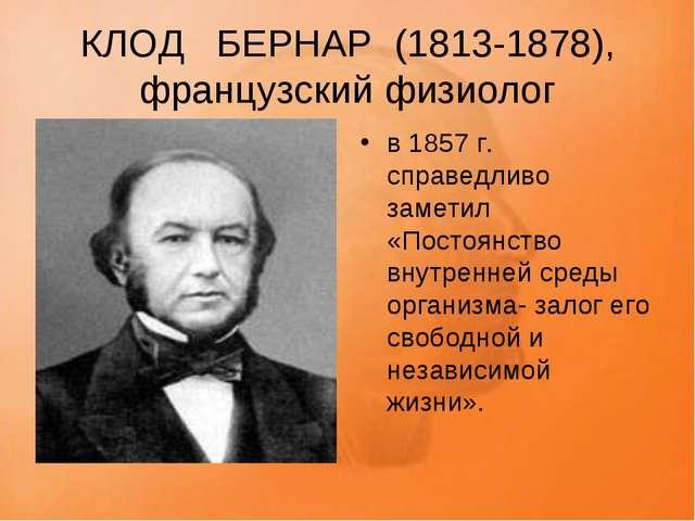 КЛОД БЕРНАР (1813-1878), французский физиолог в 1857 г. справедливо заметил...