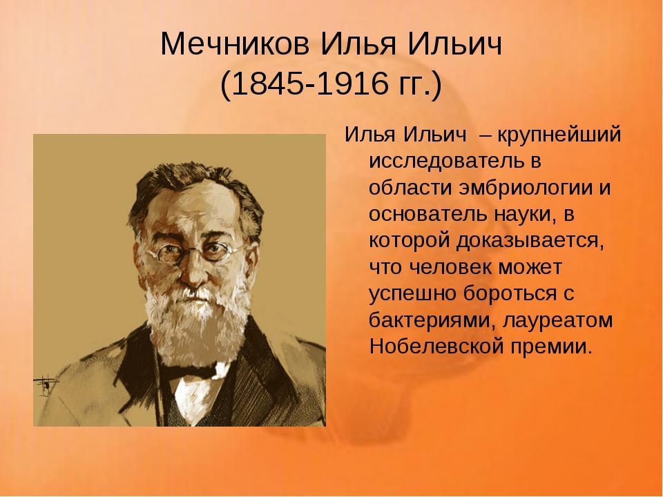 Мечников Илья Ильич (1845-1916 гг.) Илья Ильич – крупнейший исследователь в...