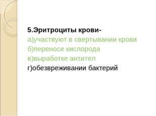 5.Эритроциты крови- а)участвуют в свертывании крови б)переносе кислорода в)вы
