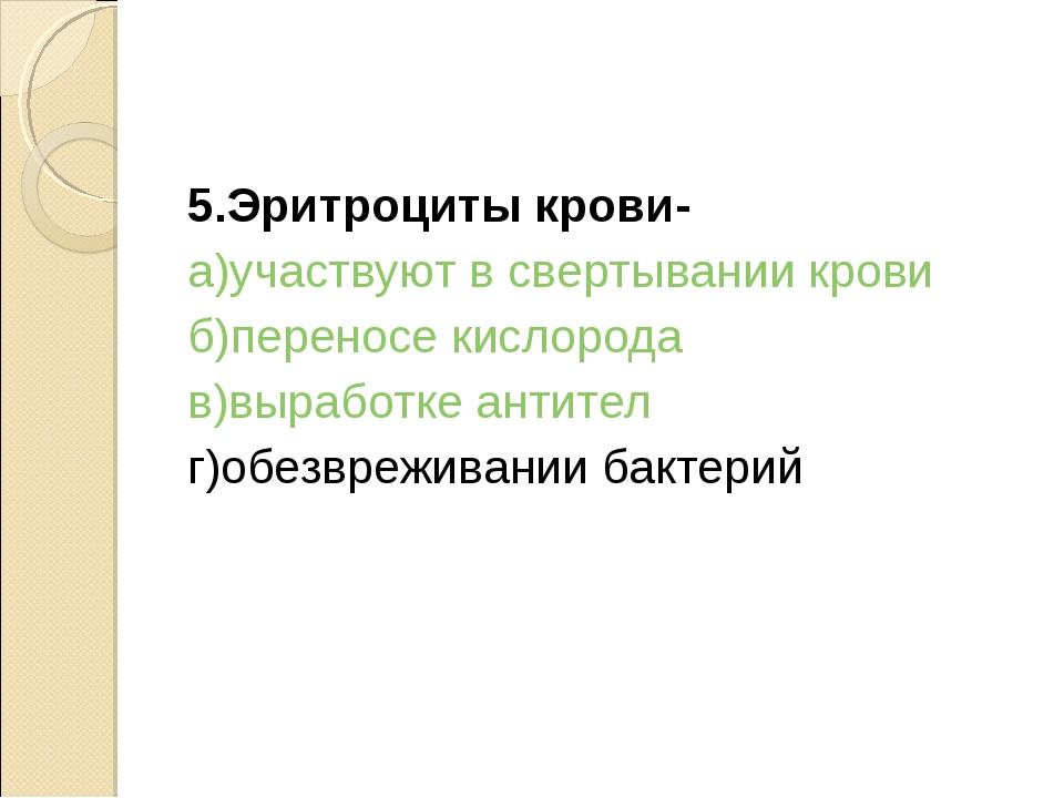 5.Эритроциты крови- а)участвуют в свертывании крови б)переносе кислорода в)вы...