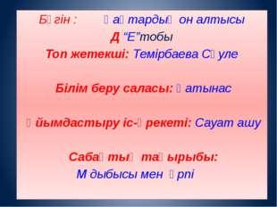 """Бүгін : Қаңтардың он алтысы Д """"Е""""тобы Топ жетекші: Темірбаева Сәуле Білім бер"""