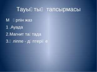 Тауықтың тапсырмасы М әрпін жаз 1 .Ауада 2.Магнит тақтада 3.Әліппе - дәптеріңе
