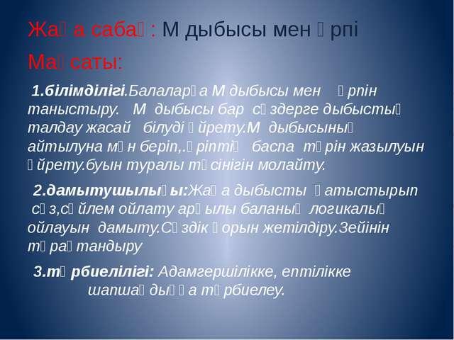 Жаңа сабақ: М дыбысы мен әрпі Мақсаты: 1.білімділігі.Балаларға М дыбысы мен ә...